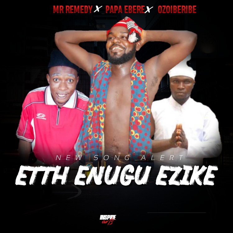 "Mr Remedy X Papa Ebere X Ozoiberibe - "" Etth Enugu Ezike """