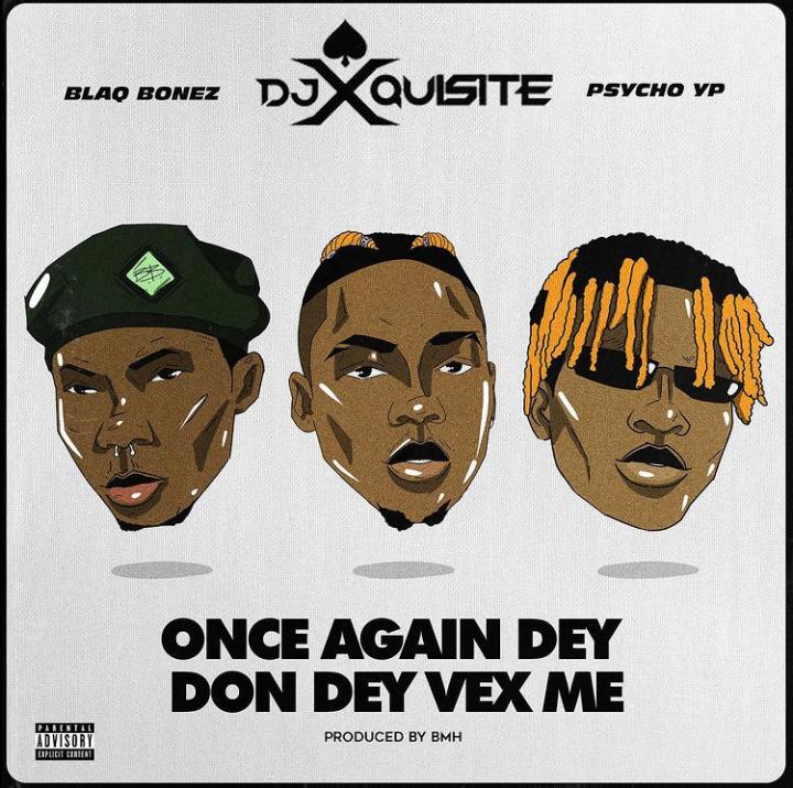 """DJ Xquisite - """" Once Again Dem Don Dey Vex Me """" ft Blaqbonez & Psycho YP"""