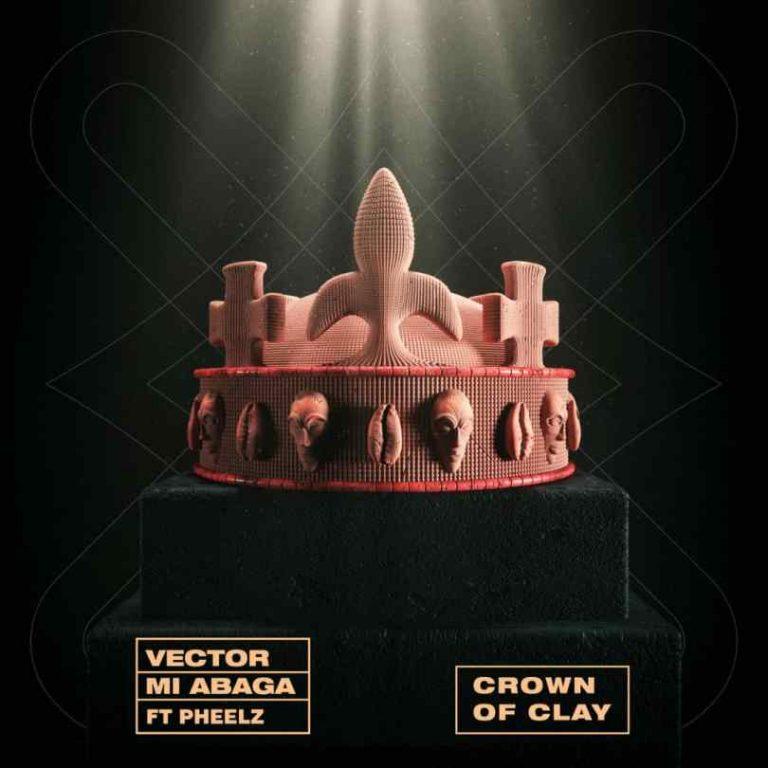 Vector & MI Abaga - Crown Of Clay ft Pheelz